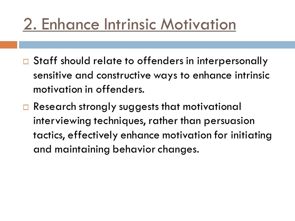2. Enhance Intrinsic Motivation  Staff should relate to offenders in interpersonally sensitive and constructive ways to enhance intrinsic motivation