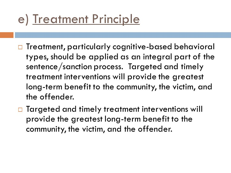 e) Treatment Principle  Treatment, particularly cognitive-based behavioral types, should be applied as an integral part of the sentence/sanction proc