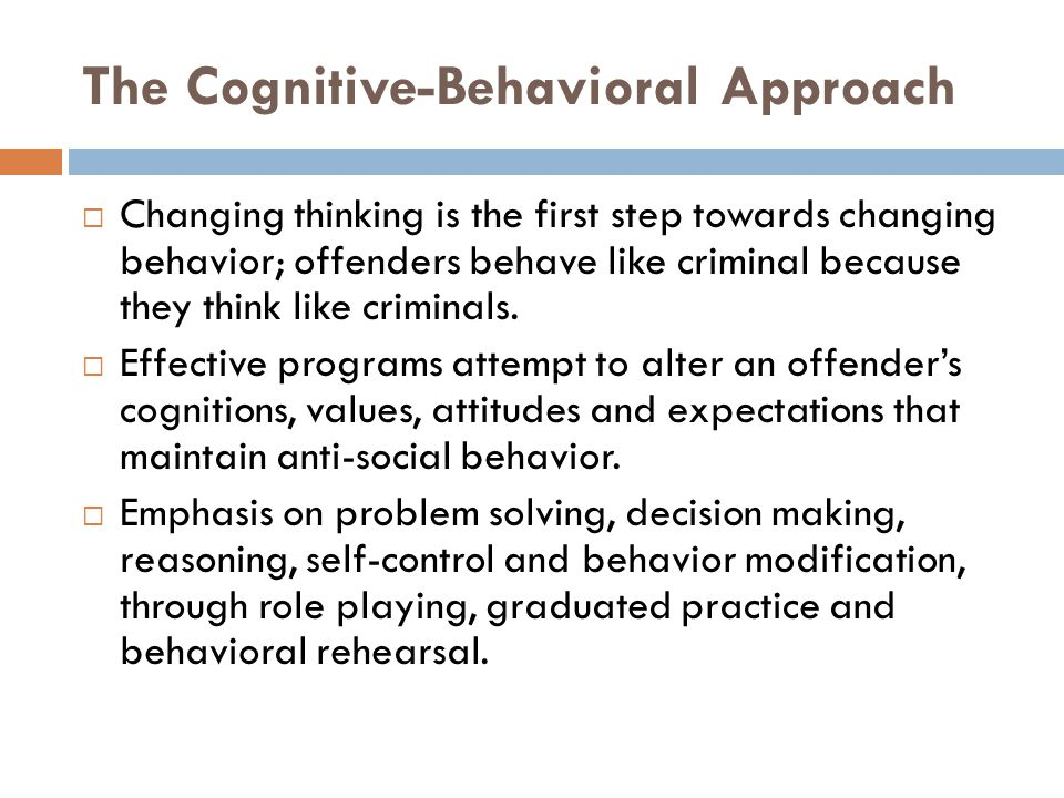 The Cognitive-Behavioral Approach  Changing thinking is the first step towards changing behavior; offenders behave like criminal because they think like criminals.