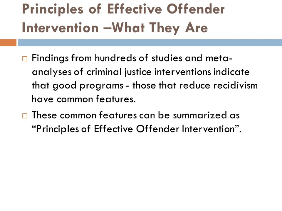Principles of Effective Offender Intervention –What They Are  Findings from hundreds of studies and meta- analyses of criminal justice interventions indicate that good programs - those that reduce recidivism have common features.