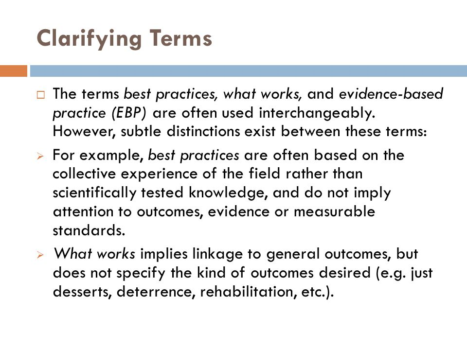 Clarifying Terms  The terms best practices, what works, and evidence-based practice (EBP) are often used interchangeably. However, subtle distinction