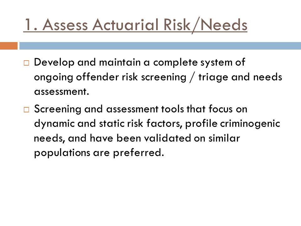 1. Assess Actuarial Risk/Needs  Develop and maintain a complete system of ongoing offender risk screening / triage and needs assessment.  Screening
