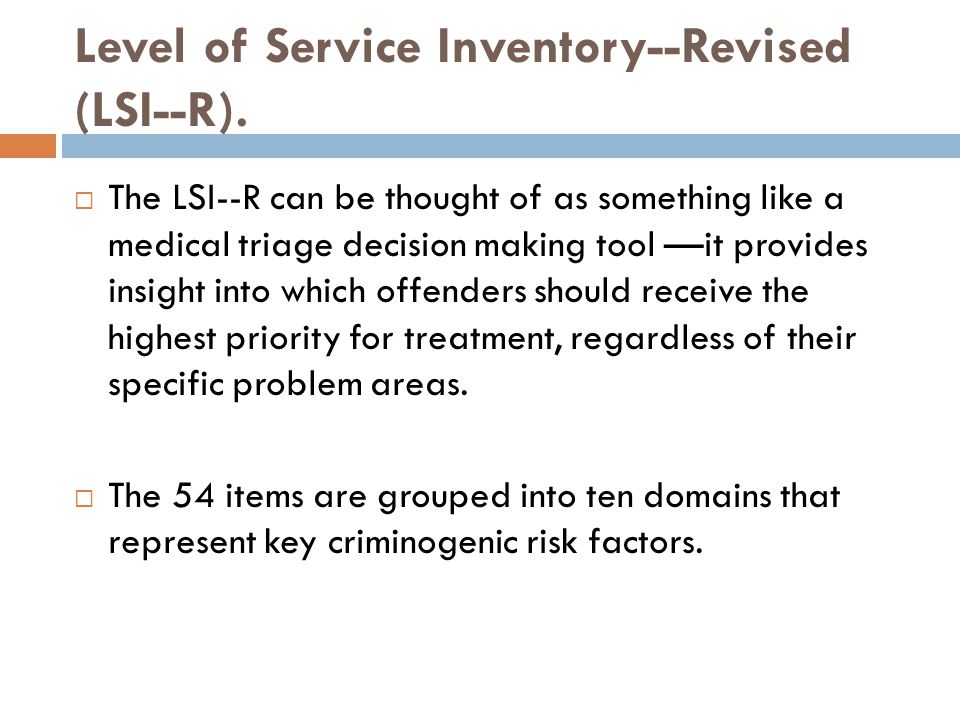 Level of Service Inventory--Revised (LSI--R).  The LSI--R can be thought of as something like a medical triage decision making tool ––it provides ins
