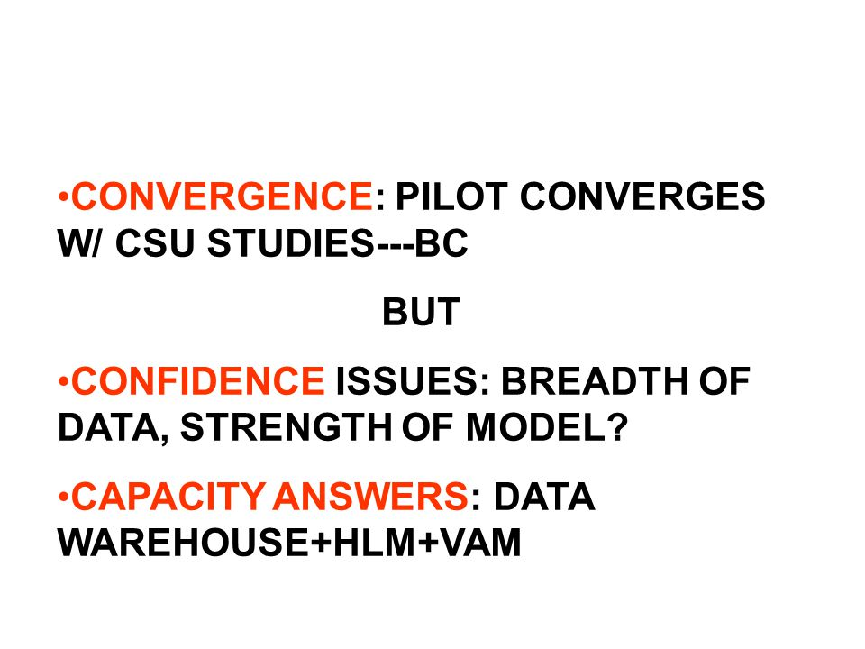 CONVERGENCE: PILOT CONVERGES W/ CSU STUDIES---BC BUT CONFIDENCE ISSUES: BREADTH OF DATA, STRENGTH OF MODEL.