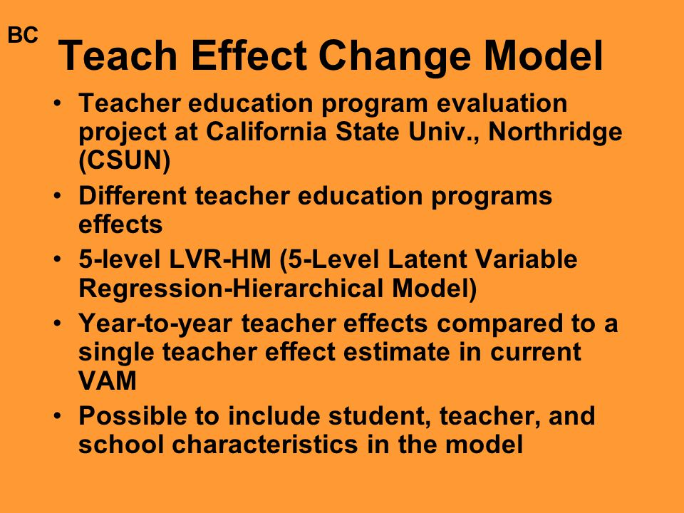 Teach Effect Change Model Teacher education program evaluation project at California State Univ., Northridge (CSUN) Different teacher education programs effects 5-level LVR-HM (5-Level Latent Variable Regression-Hierarchical Model) Year-to-year teacher effects compared to a single teacher effect estimate in current VAM Possible to include student, teacher, and school characteristics in the model BC