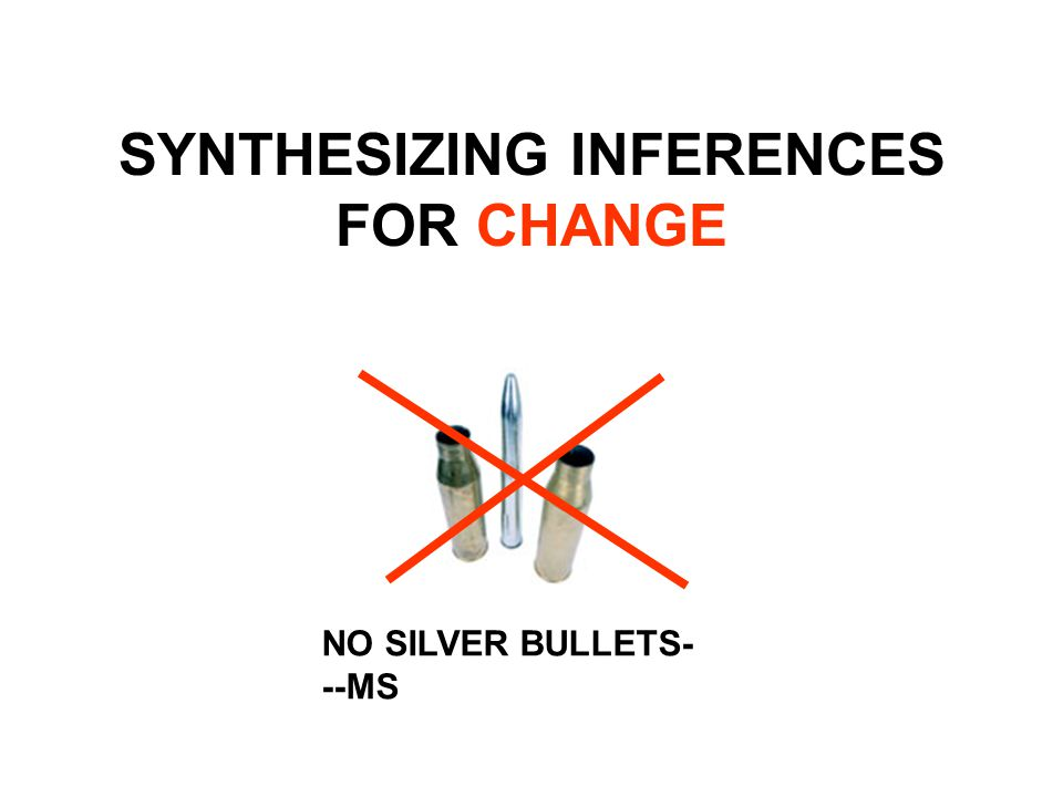 SYNTHESIZING INFERENCES FOR CHANGE NO SILVER BULLETS- --MS