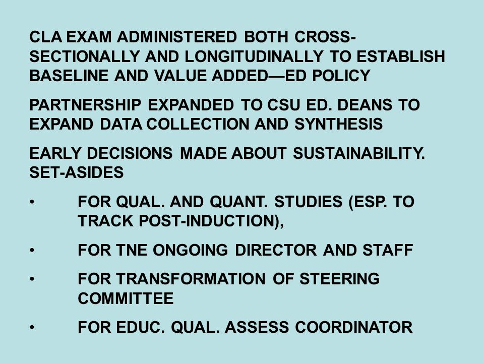 CLA EXAM ADMINISTERED BOTH CROSS- SECTIONALLY AND LONGITUDINALLY TO ESTABLISH BASELINE AND VALUE ADDED—ED POLICY PARTNERSHIP EXPANDED TO CSU ED.