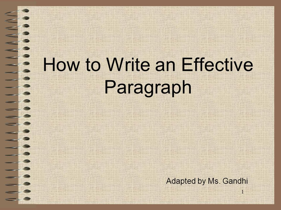 1 How to Write an Effective Paragraph Adapted by Ms. Gandhi