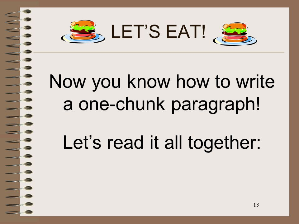 13 LET'S EAT! Now you know how to write a one-chunk paragraph! Let's read it all together: