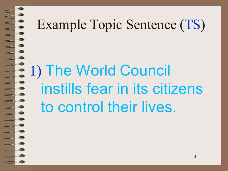 4 1 ) The World Council instills fear in its citizens to control their lives. Example Topic Sentence (TS)