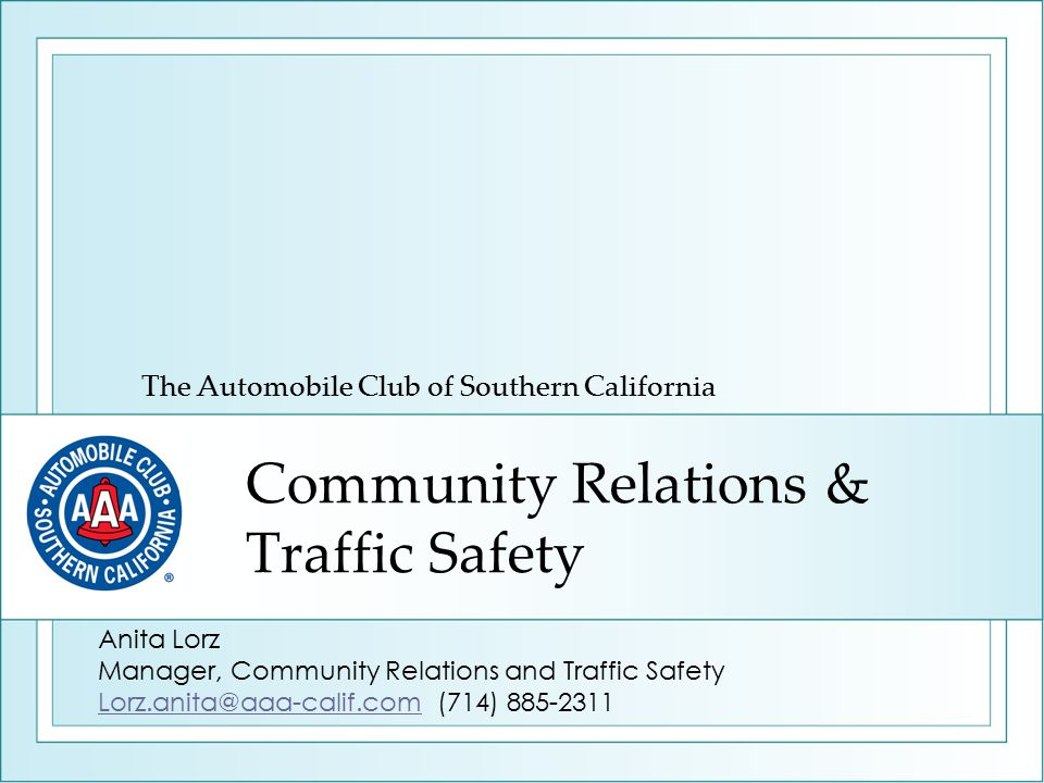 Community Relations & Traffic Safety The Automobile Club of Southern California Anita Lorz Manager, Community Relations and Traffic Safety Lorz.anita@aaa-calif.comLorz.anita@aaa-calif.com (714) 885-2311