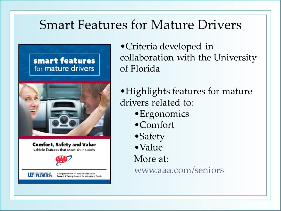 Smart Features for Mature Drivers Criteria developed in collaboration with the University of Florida Highlights features for mature drivers related to: Ergonomics Comfort Safety Value More at: www.aaa.com/seniors www.aaa.com/seniors
