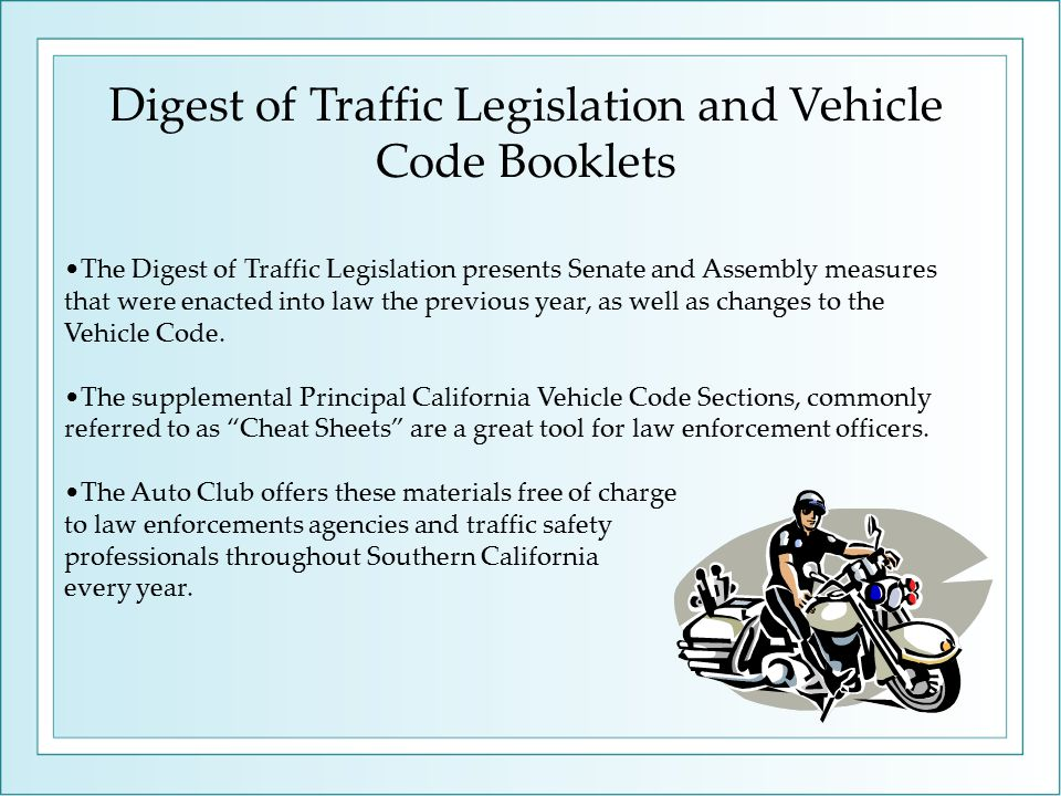 Digest of Traffic Legislation and Vehicle Code Booklets The Digest of Traffic Legislation presents Senate and Assembly measures that were enacted into law the previous year, as well as changes to the Vehicle Code.