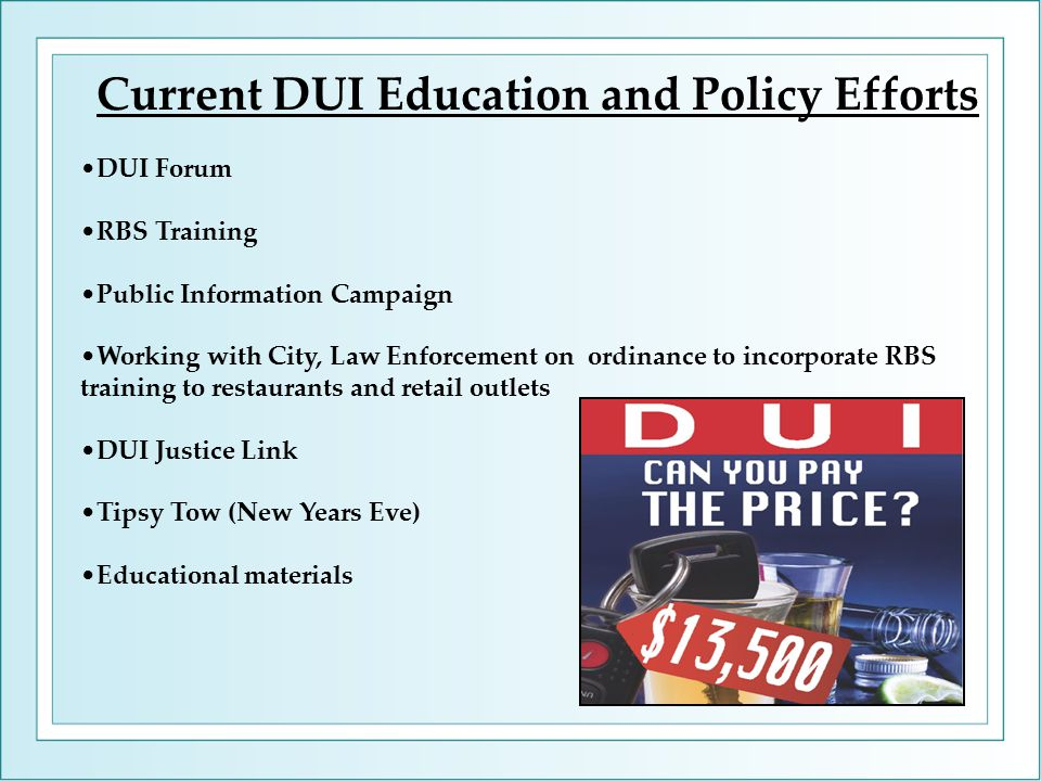 Current DUI Education and Policy Efforts DUI Forum RBS Training Public Information Campaign Working with City, Law Enforcement on ordinance to incorporate RBS training to restaurants and retail outlets DUI Justice Link Tipsy Tow (New Years Eve) Educational materials