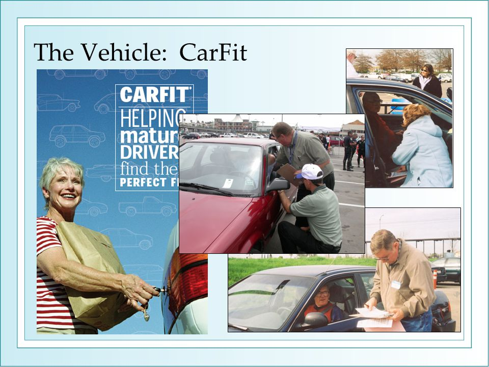 CarFit Helping Mature Drivers Find Their Perfect Fit Trained personnel will conduct a 15 minute review with each senior driver to identify and address how their vehicles fit them.