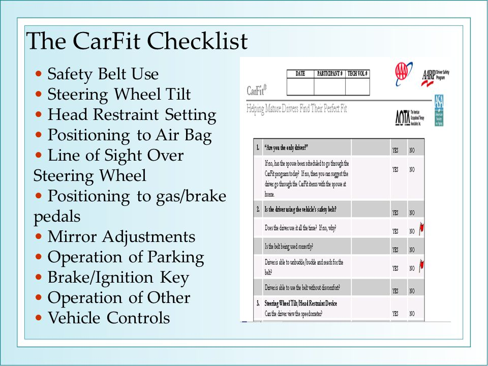 The CarFit Checklist Safety Belt Use Steering Wheel Tilt Head Restraint Setting Positioning to Air Bag Line of Sight Over Steering Wheel Positioning to gas/brake pedals Mirror Adjustments Operation of Parking Brake/Ignition Key Operation of Other Vehicle Controls