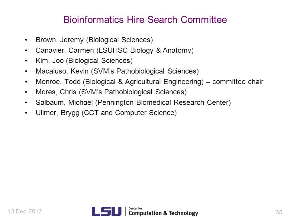 Bioinformatics Hire Search Committee Brown, Jeremy (Biological Sciences) Canavier, Carmen (LSUHSC Biology & Anatomy) Kim, Joo (Biological Sciences) Macaluso, Kevin (SVM's Pathobiological Sciences) Monroe, Todd (Biological & Agricultural Engineering) – committee chair Mores, Chris (SVM's Pathobiological Sciences) Salbaum, Michael (Pennington Biomedical Research Center) Ullmer, Brygg (CCT and Computer Science) 13 Dec.