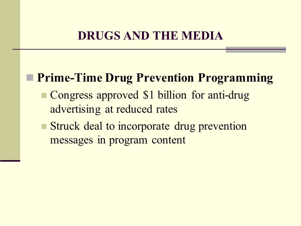 DRUGS AND THE MEDIA Prime-Time Drug Prevention Programming Congress approved $1 billion for anti-drug advertising at reduced rates Struck deal to incorporate drug prevention messages in program content