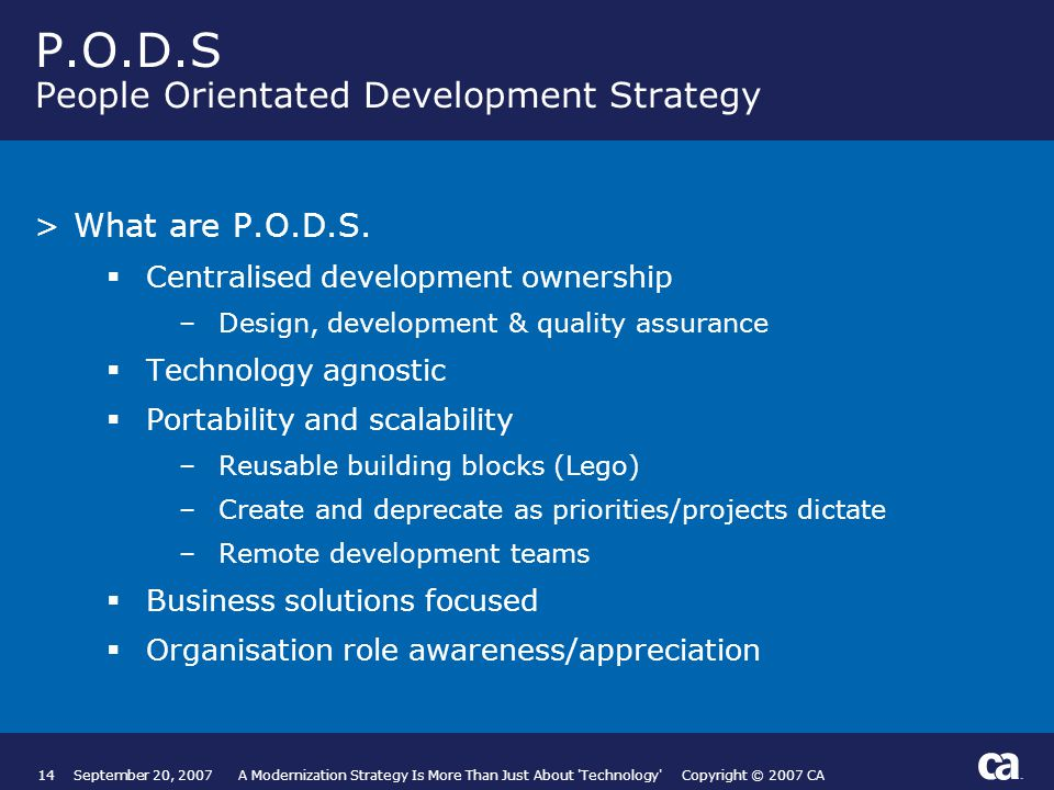 14September 20, 2007 A Modernization Strategy Is More Than Just About Technology Copyright © 2007 CA P.O.D.S People Orientated Development Strategy >What are P.O.D.S.