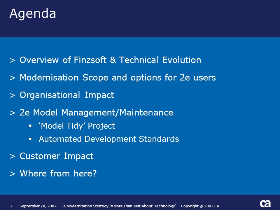 3September 20, 2007 A Modernization Strategy Is More Than Just About Technology Copyright © 2007 CA Agenda >Overview of Finzsoft & Technical Evolution >Modernisation Scope and options for 2e users >Organisational Impact >2e Model Management/Maintenance  'Model Tidy' Project  Automated Development Standards >Customer Impact >Where from here.
