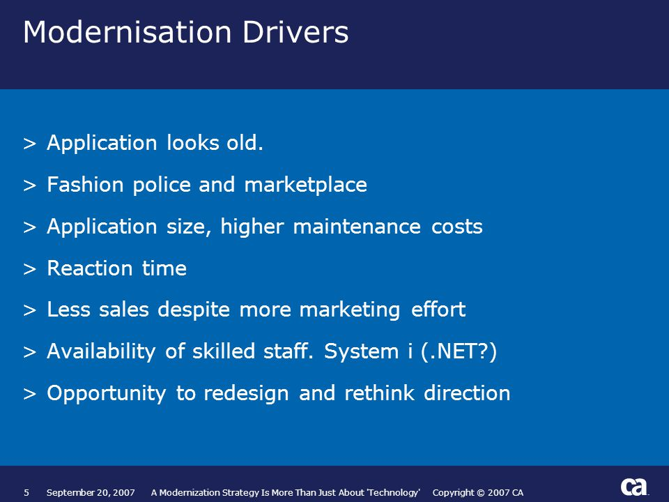 5September 20, 2007 A Modernization Strategy Is More Than Just About Technology Copyright © 2007 CA Modernisation Drivers >Application looks old.