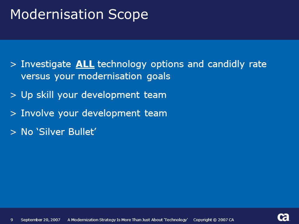 20September 20, 2007 A Modernization Strategy Is More Than Just About Technology Copyright © 2007 CA Finzsoft Solutions >Automate standards >Complete 'Model Tidy' >Nightly build >Complete modernisation project >Network and exchange ideas Where to from here.