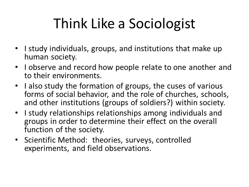 Think Like a Sociologist I study individuals, groups, and institutions that make up human society. I observe and record how people relate to one anoth