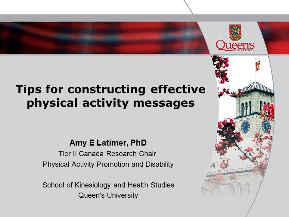 Tips for constructing effective physical activity messages Amy E Latimer, PhD Tier II Canada Research Chair Physical Activity Promotion and Disability