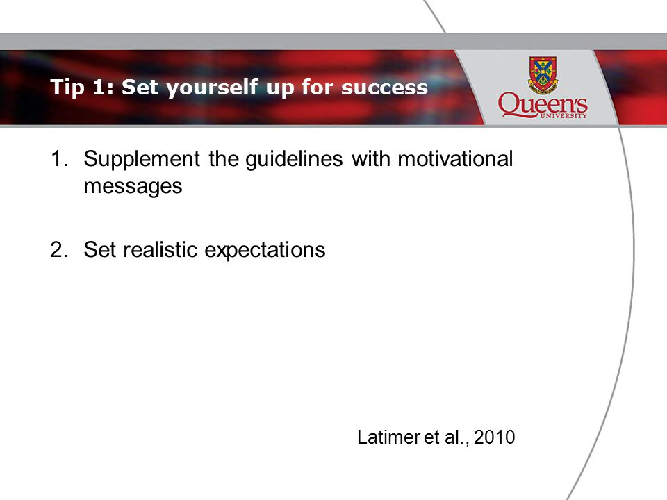 Tip 1: Set yourself up for success 1.Supplement the guidelines with motivational messages 2.Set realistic expectations Latimer et al., 2010