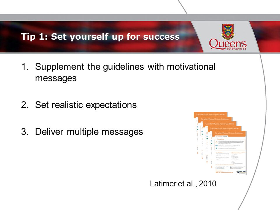 Tip 1: Set yourself up for success 1.Supplement the guidelines with motivational messages 2.Set realistic expectations 3.Deliver multiple messages Latimer et al., 2010