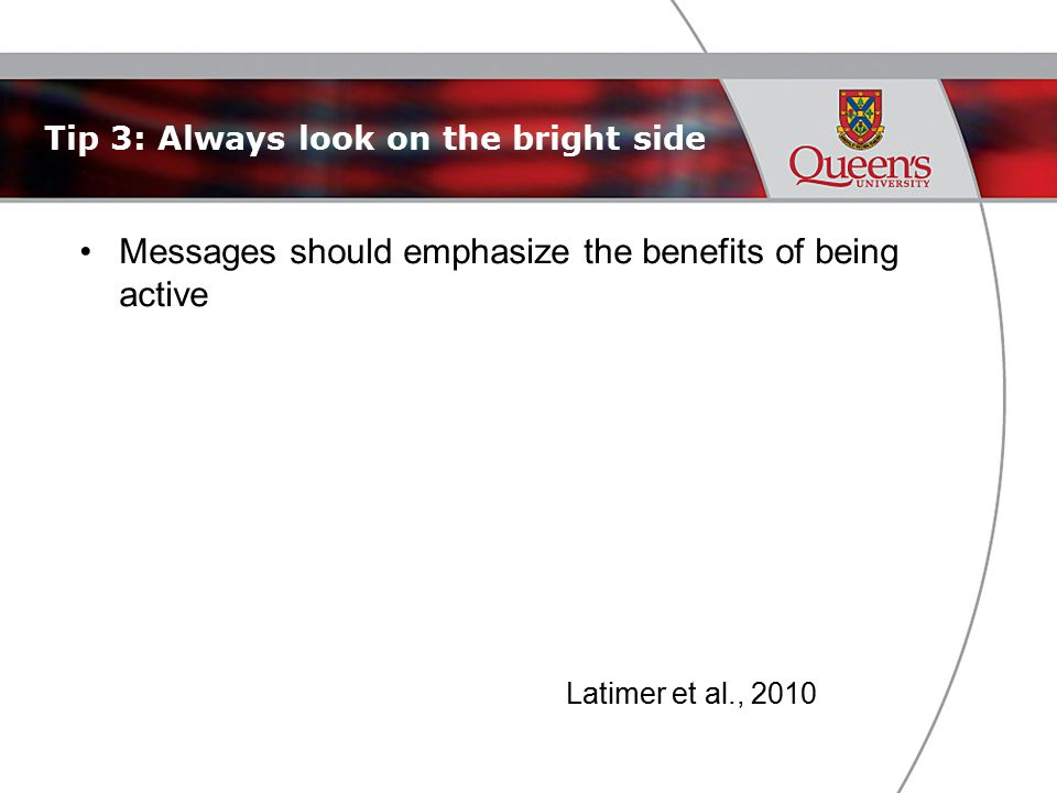 Tip 3: Always look on the bright side Messages should emphasize the benefits of being active Latimer et al., 2010