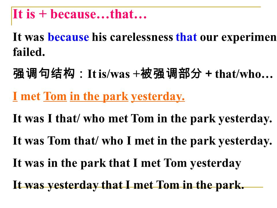 It is + because…that… It was because his carelessness that our experiment failed. 强调句结构: It is/was + 被强调部分+ that/who… I met Tom in the park yesterday.