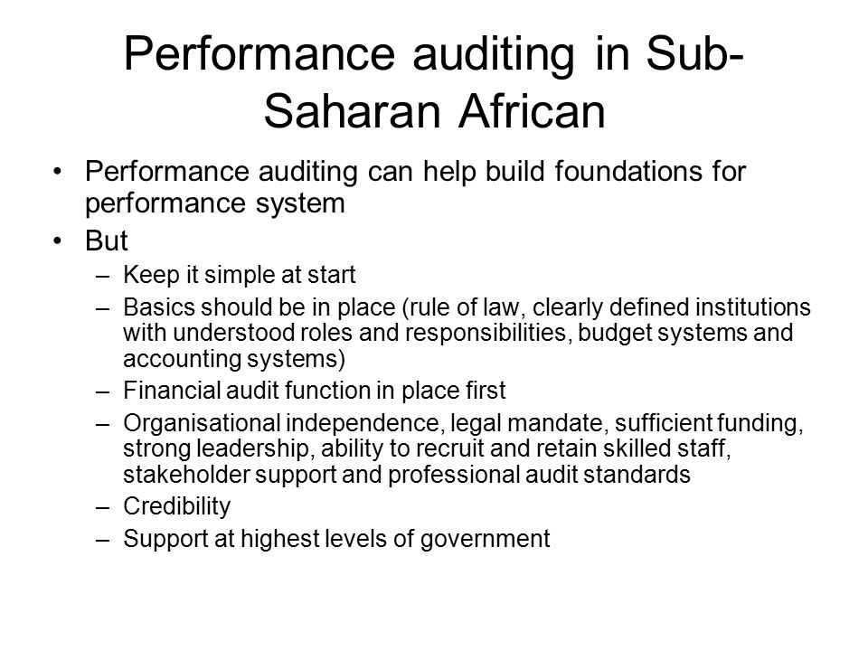 Performance auditing in Sub- Saharan African Performance auditing can help build foundations for performance system But –Keep it simple at start –Basi