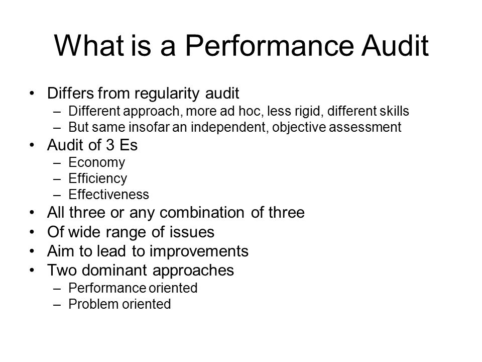 What is a Performance Audit Differs from regularity audit –Different approach, more ad hoc, less rigid, different skills –But same insofar an independ