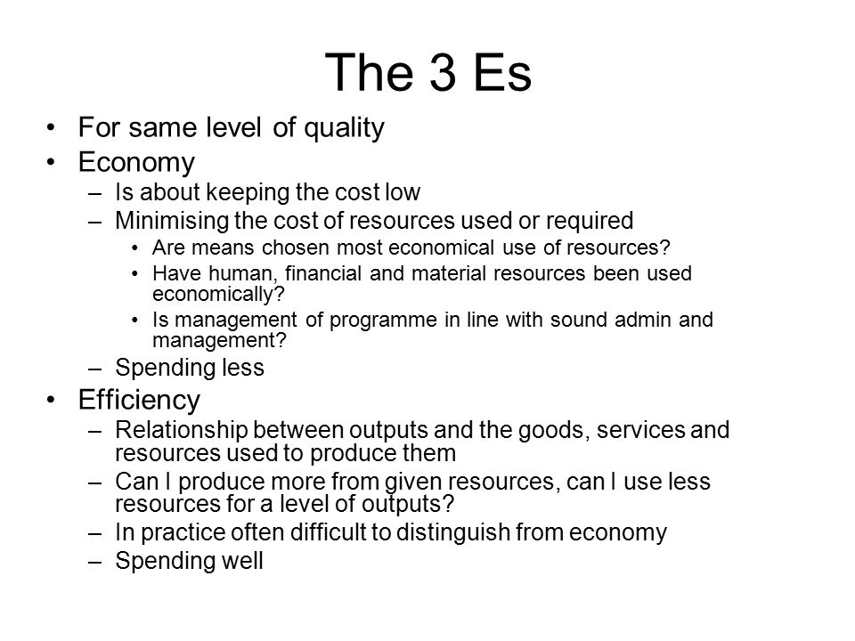 The 3 Es For same level of quality Economy –Is about keeping the cost low –Minimising the cost of resources used or required Are means chosen most eco