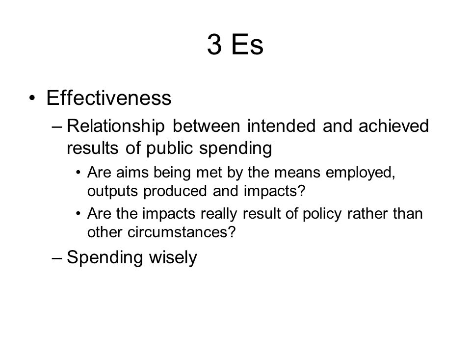 3 Es Effectiveness –Relationship between intended and achieved results of public spending Are aims being met by the means employed, outputs produced and impacts.