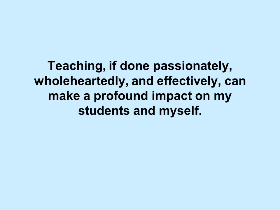 Teaching, if done passionately, wholeheartedly, and effectively, can make a profound impact on my students and myself.
