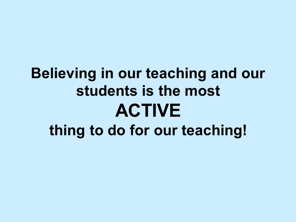 Believing in our teaching and our students is the most ACTIVE thing to do for our teaching!