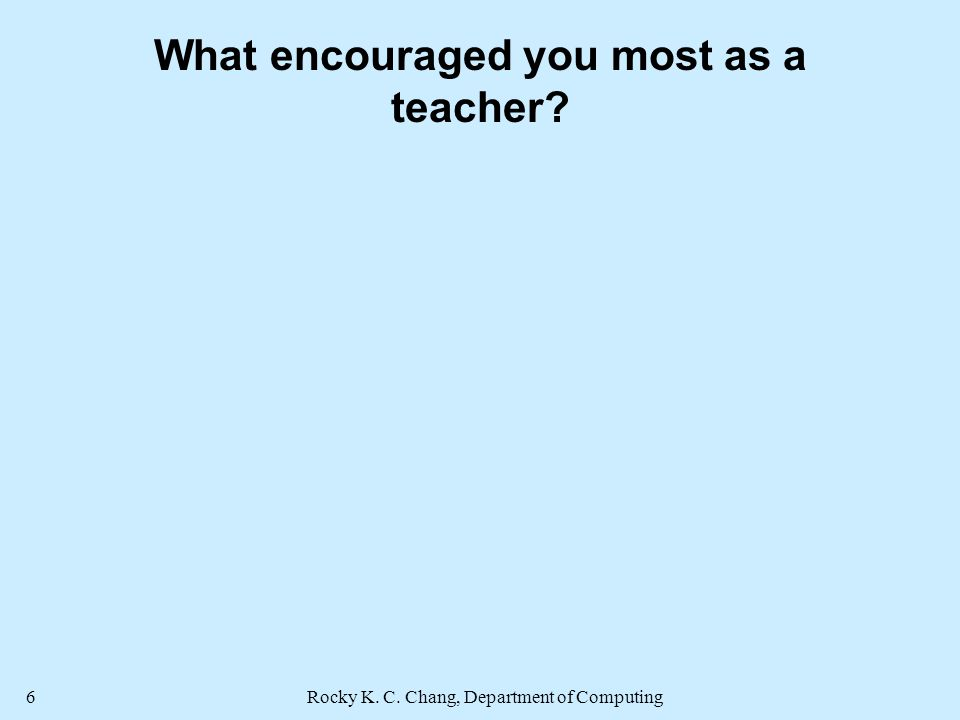 Rocky K. C. Chang, Department of Computing6 What encouraged you most as a teacher
