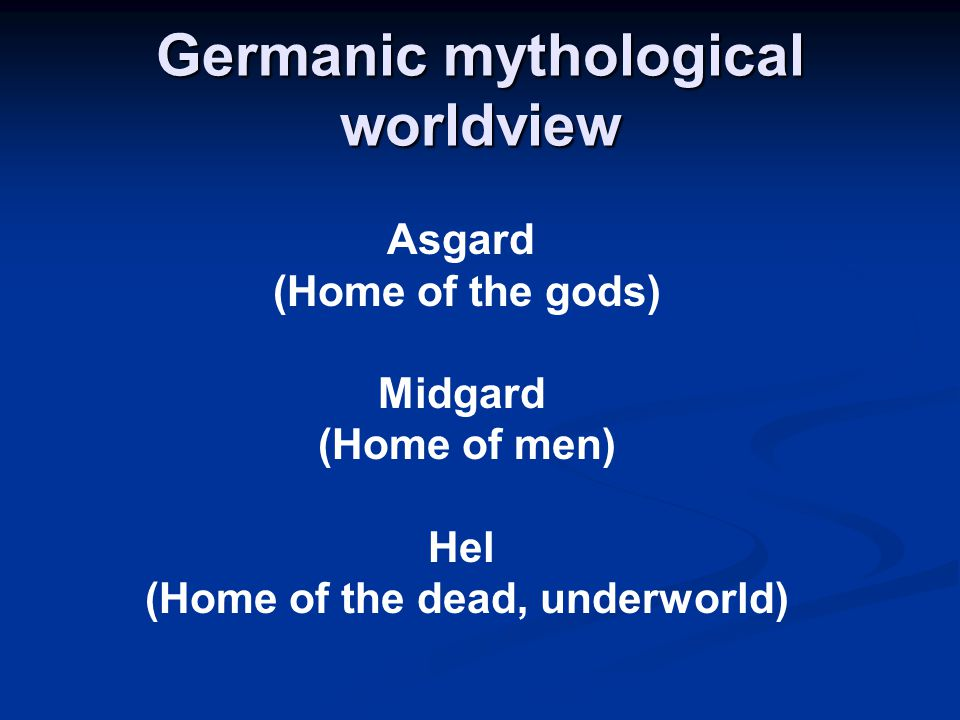 Germanic mythological worldview Asgard (Home of the gods) Midgard (Home of men) Hel (Home of the dead, underworld)