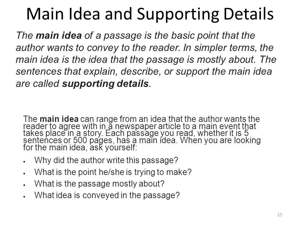 Main Idea and Supporting Details The main idea of a passage is the basic point that the author wants to convey to the reader. In simpler terms, the ma