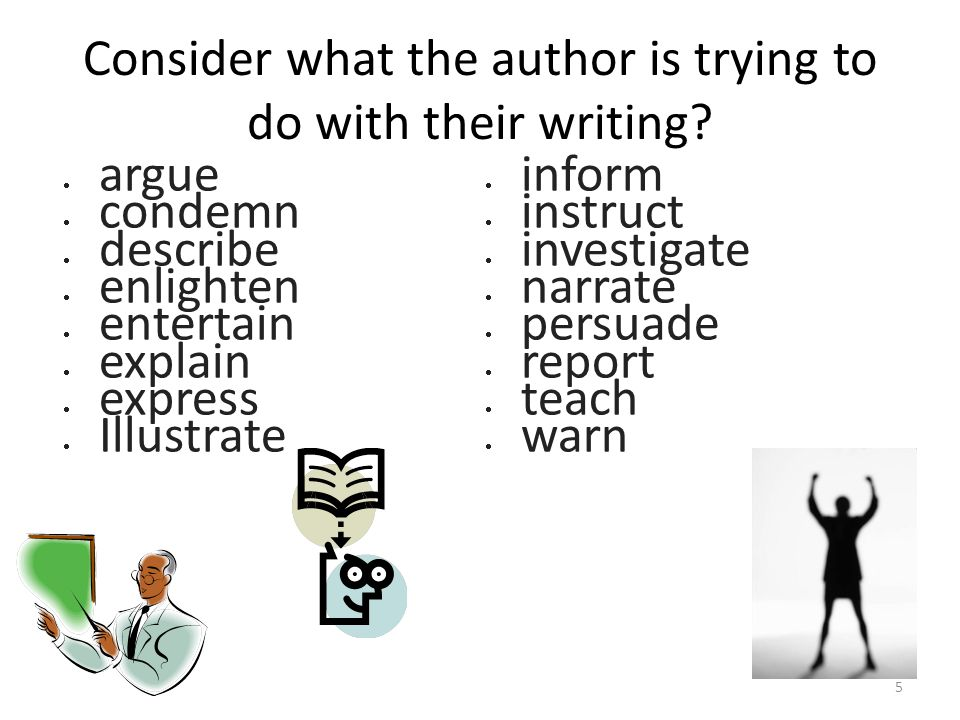 Consider what the author is trying to do with their writing?  argue  condemn  describe  enlighten  entertain  explain  express  Illustrate  i