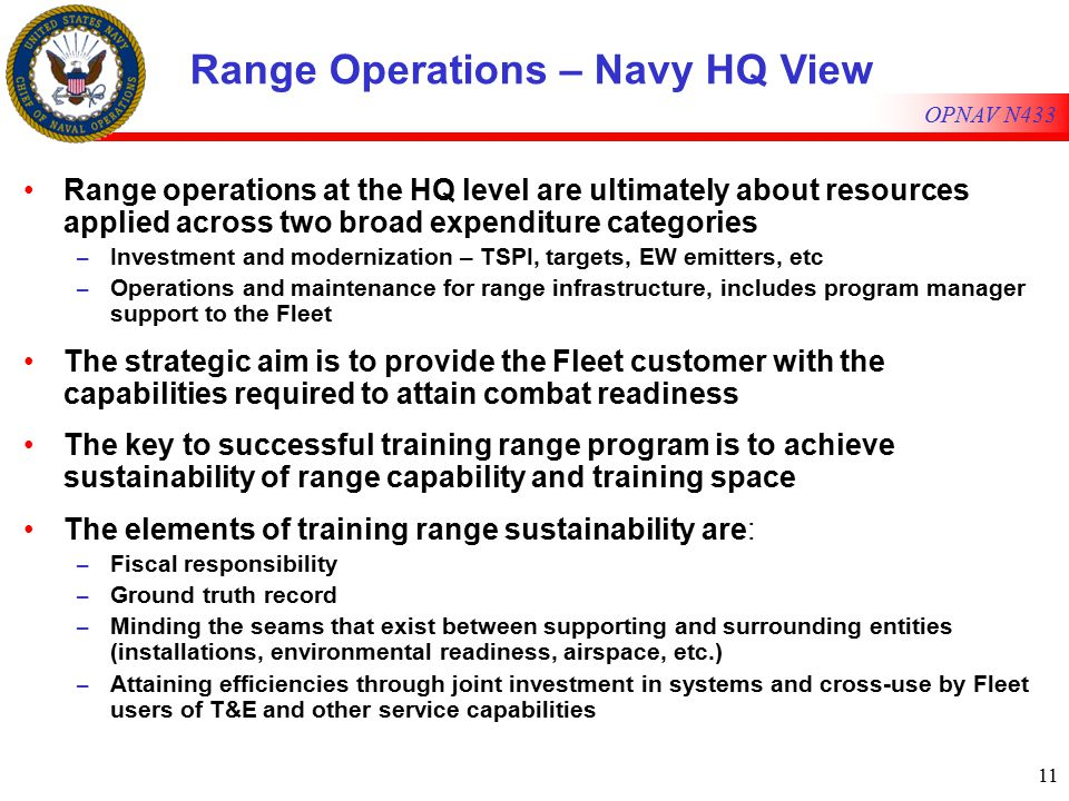 11 OPNAV N433 Range Operations – Navy HQ View Range operations at the HQ level are ultimately about resources applied across two broad expenditure categories – Investment and modernization – TSPI, targets, EW emitters, etc – Operations and maintenance for range infrastructure, includes program manager support to the Fleet The strategic aim is to provide the Fleet customer with the capabilities required to attain combat readiness The key to successful training range program is to achieve sustainability of range capability and training space The elements of training range sustainability are: – Fiscal responsibility – Ground truth record – Minding the seams that exist between supporting and surrounding entities (installations, environmental readiness, airspace, etc.) – Attaining efficiencies through joint investment in systems and cross-use by Fleet users of T&E and other service capabilities