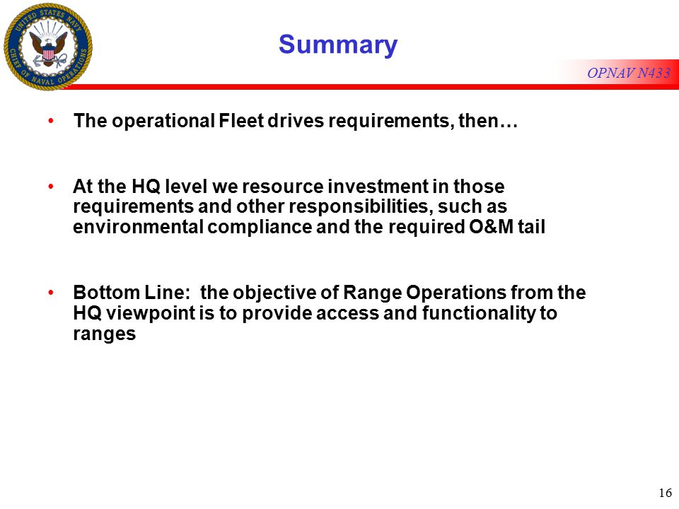 16 OPNAV N433 Summary The operational Fleet drives requirements, then… At the HQ level we resource investment in those requirements and other responsibilities, such as environmental compliance and the required O&M tail Bottom Line: the objective of Range Operations from the HQ viewpoint is to provide access and functionality to ranges