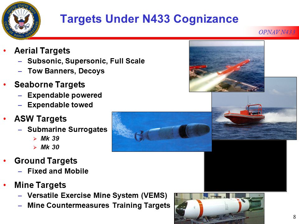 8 OPNAV N433 Targets Under N433 Cognizance Aerial Targets – Subsonic, Supersonic, Full Scale – Tow Banners, Decoys Seaborne Targets – Expendable powered – Expendable towed ASW Targets – Submarine Surrogates  Mk 39  Mk 30 Ground Targets – Fixed and Mobile Mine Targets – Versatile Exercise Mine System (VEMS) – Mine Countermeasures Training Targets