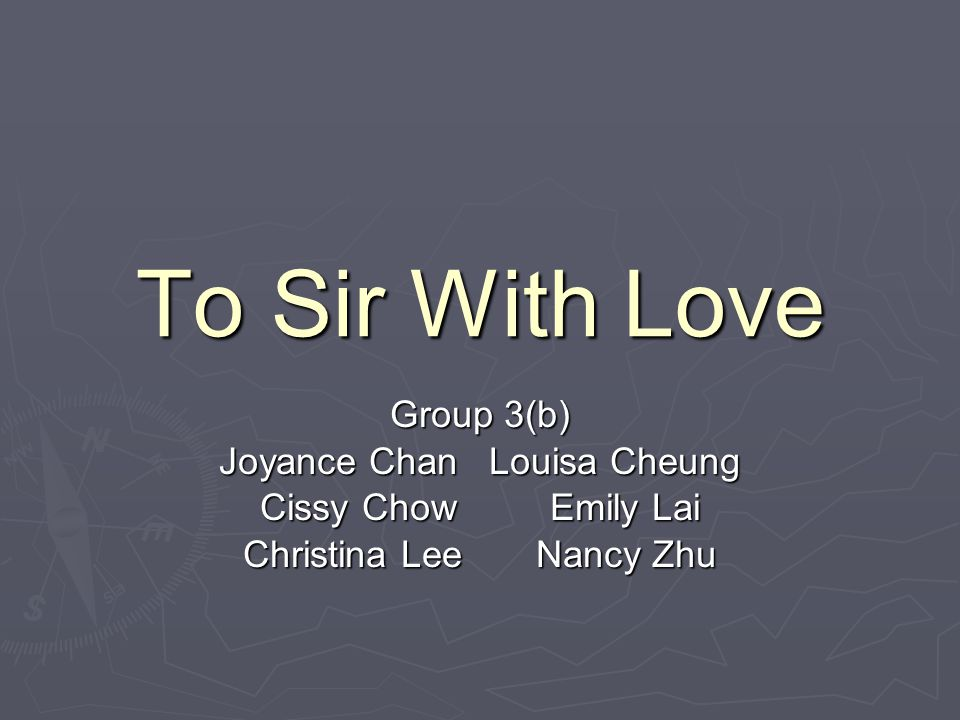 To Sir With Love Group 3(b) Joyance Chan Louisa Cheung Cissy Chow Emily Lai Christina Lee Nancy Zhu