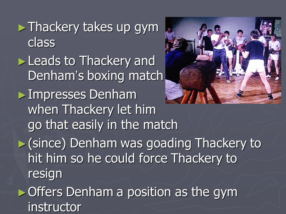 ► Thackery takes up gym class ► Leads to Thackery and Denham ' s boxing match ► Impresses Denham when Thackery let him go that easily in the match ► (