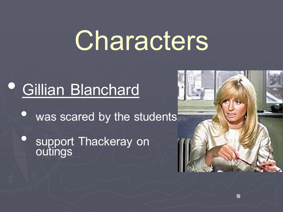 16 Characters 16 Gillian Blanchard was scared by the students support Thackeray on outings
