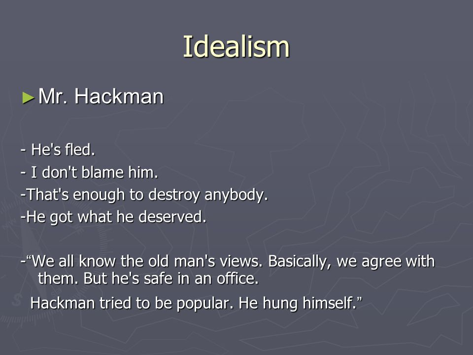 "Idealism ► Mr. Hackman - He's fled. - I don't blame him. -That's enough to destroy anybody. -He got what he deserved. - "" We all know the old man's vi"