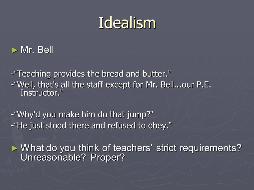 "Idealism ► Mr. Bell - "" Teaching provides the bread and butter. "" - "" Well, that's all the staff except for Mr. Bell...our P.E. Instructor. "" - "" Why'"